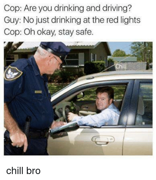 Chill Bro: Cop: Are you drinking and driving?  Guy: No just drinking at the red lights  Cop: Oh okay, stay safe. chill bro
