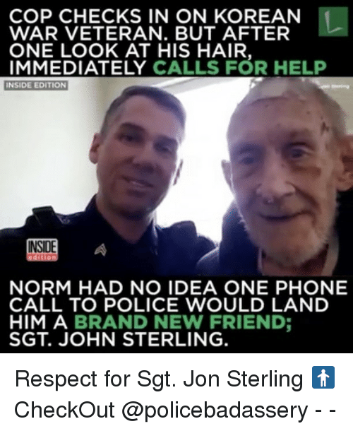 inside edition: COP CHECKS IN ON KOREAN  WAR VETERAN. BUT AFTER  ONE LOOK AT HIS HAIR.  IMMEDIATELY  CALLS FOR HELP  INSIDE EDITION  NORM HAD NO IDEA ONE PHONE  CALL TO POLICE WOULD LAND  HIM A BRAND NEW FRIEND  SGT. JOHN STERLING. Respect for Sgt. Jon Sterling 🚹CheckOut @policebadassery - -