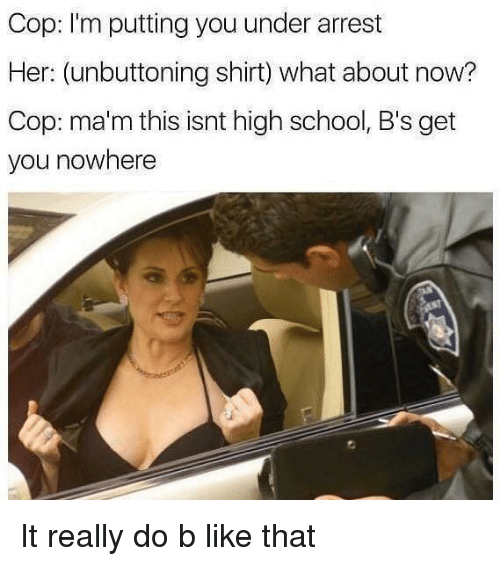 Mam: Cop: I'm putting you under arrest  Her: (unbuttoning shirt) what about now?  Cop: ma'm this isnt high school, B's get  you nowhere It really do b like that
