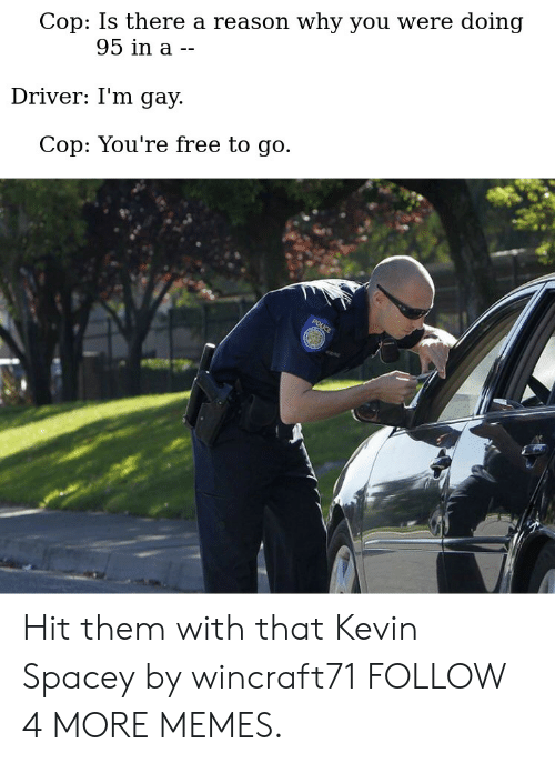 Youre Free: Cop: Is there a reason why you were doing  95 in a --  Driver: I'm gay  Cop: You're free to go  POLICE Hit them with that Kevin Spacey by wincraft71 FOLLOW 4 MORE MEMES.