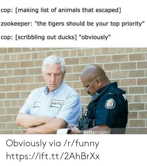 "zookeeper: cop: [making list of animals that escaped]  zookeeper: ""the tigers should be your top priority""  cop: [scribbling out ducks] ""obviously""  gettvimages Obviously via /r/funny https://ift.tt/2AhBrXx"