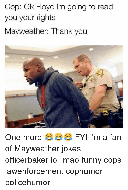 Lmao Funny: Cop: Ok Floyd Im going to read  you your rights  Mayweather: Thank you One more 😂😂😂 FYI I'm a fan of Mayweather jokes officerbaker lol lmao funny cops lawenforcement cophumor policehumor