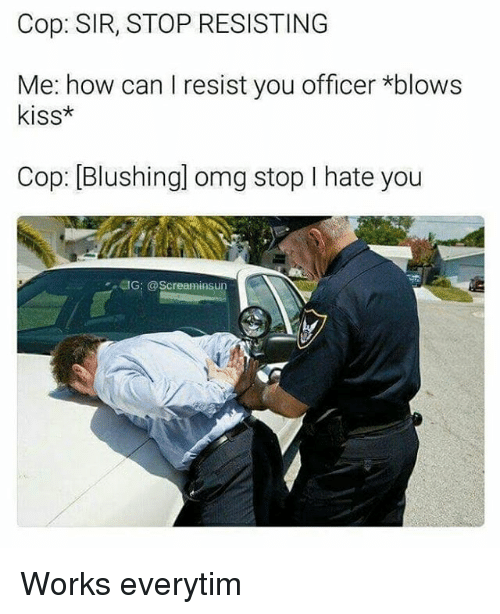 Everytim: Cop: SIR, STOP RESISTING  Me: how can I resist you officer *blows  kiss*  Cop: [Blushingl omg stop I hate you  懱G: @Screarninsun Works everytim