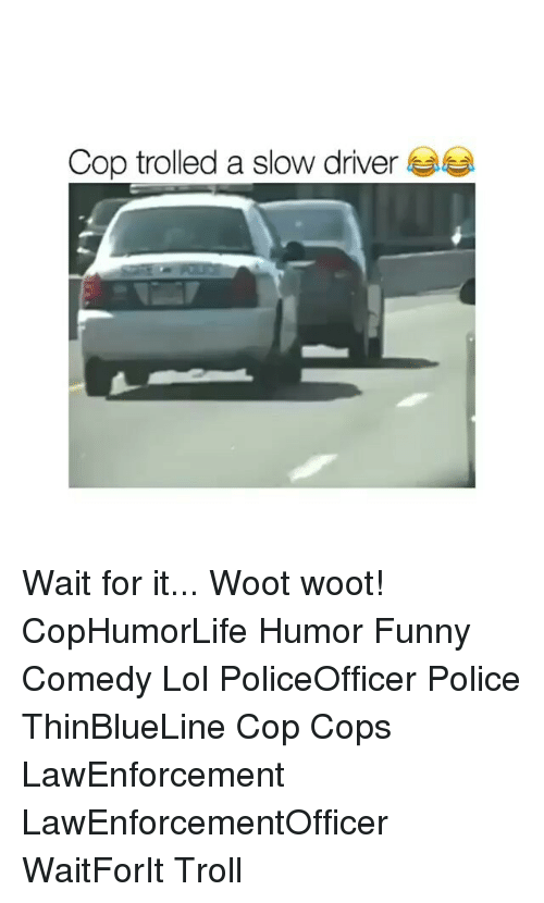 Funny, Lol, and Memes: Cop trolled a slow driver Wait for it... Woot woot! CopHumorLife Humor Funny Comedy Lol PoliceOfficer Police ThinBlueLine Cop Cops LawEnforcement LawEnforcementOfficer WaitForIt Troll