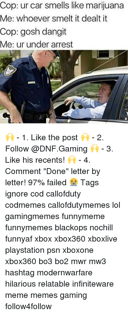 "psn: Cop: ur car smells like marijuana  Me: whoever smelt it dealt it  Cop: gosh dangit  Me: ur under arrest 🙌 - 1. Like the post 🙌 - 2. Follow @DNF.Gaming 🙌 - 3. Like his recents! 🙌 - 4. Comment ""Done"" letter by letter! 97% failed 😭 Tags ignore cod callofduty codmemes callofdutymemes lol gamingmemes funnymeme funnymemes blackops nochill funnyaf xbox xbox360 xboxlive playstation psn xboxone xbox360 bo3 bo2 mwr mw3 hashtag modernwarfare hilarious relatable infiniteware meme memes gaming follow4follow"