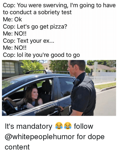 Sobriety: Cop: You were swerving, I'm going to have  to conduct a sobriety test  Me: Ok  Cop: Let's go get pizza?  Me: NO!!  Cop: Text your ex...  Me: NO!!  Cop: lol ite you're good to go  2.0  @hardcore com It's mandatory 😂😂 follow @whitepeoplehumor for dope content