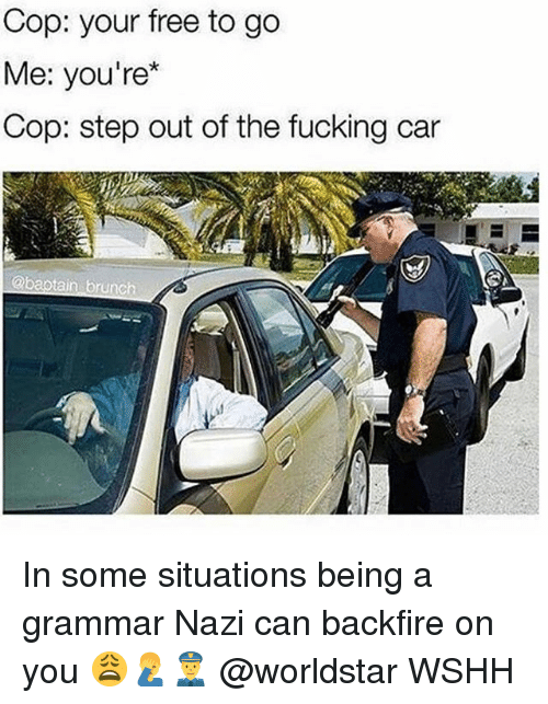 grammar nazi: Cop: your free to go  Me: you're*  Cop: step out of the fucking car In some situations being a grammar Nazi can backfire on you 😩🤦♂️👮 @worldstar WSHH