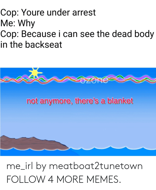 Arrest Me: Cop: Youre under arrest  Me: Why  Cop: Because i can see the dead body  in the backseat  OZONE  not anymore, there's a blanket me_irl by meatboat2tunetown FOLLOW 4 MORE MEMES.