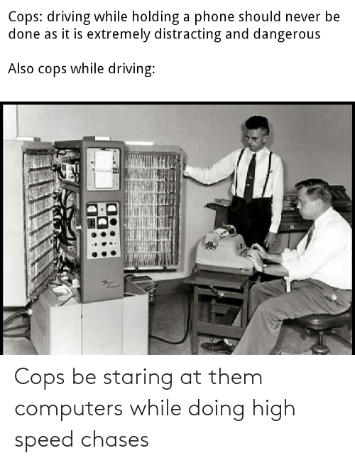 Computers: Cops be staring at them computers while doing high speed chases