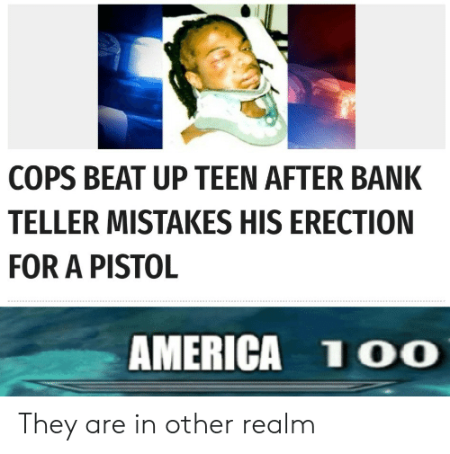 beat up: COPS BEAT UP TEEN AFTER BANK  TELLER MISTAKES HIS ERECTION  FOR A PISTOL  AMERICA 1OO They are in other realm