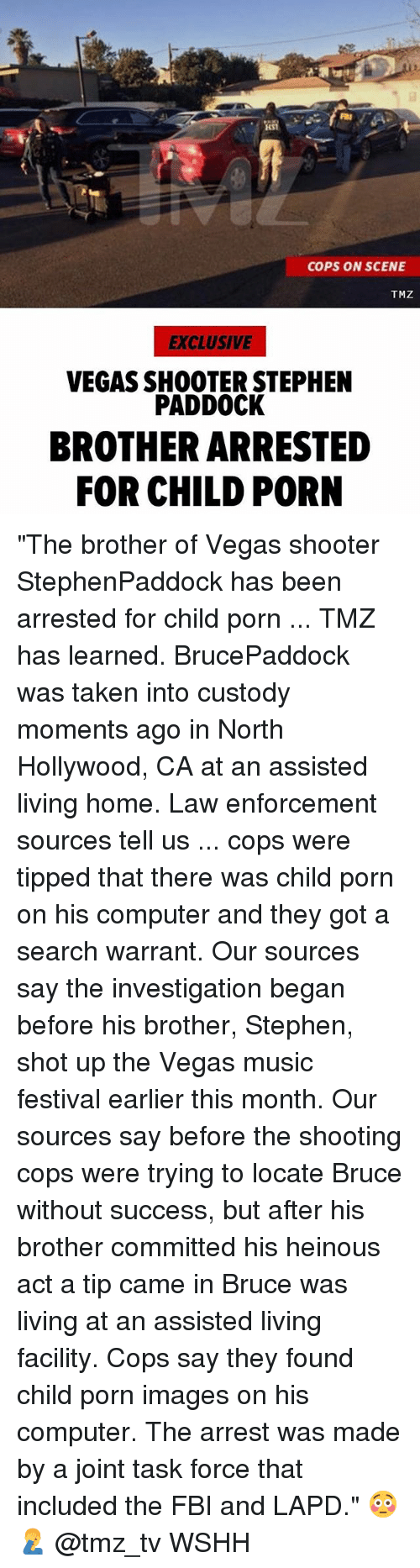"task force: COPS ON SCENE  TMZ  EXCLUSIVE  VEGAS SHOOTER STEPHEN  PADDOCK  BROTHER ARRESTED  FOR CHILD PORN ""The brother of Vegas shooter StephenPaddock has been arrested for child porn ... TMZ has learned. BrucePaddock was taken into custody moments ago in North Hollywood, CA at an assisted living home. Law enforcement sources tell us ... cops were tipped that there was child porn on his computer and they got a search warrant. Our sources say the investigation began before his brother, Stephen, shot up the Vegas music festival earlier this month. Our sources say before the shooting cops were trying to locate Bruce without success, but after his brother committed his heinous act a tip came in Bruce was living at an assisted living facility. Cops say they found child porn images on his computer. The arrest was made by a joint task force that included the FBI and LAPD."" 😳🤦‍♂️ @tmz_tv WSHH"