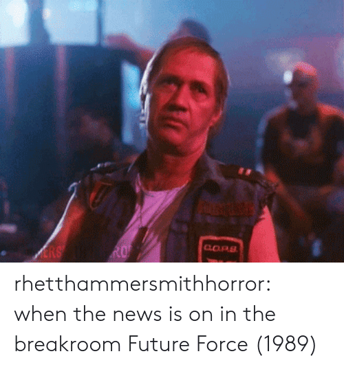 Imdb: COPS rhetthammersmithhorror: when the news is on in the breakroom  Future Force (1989)