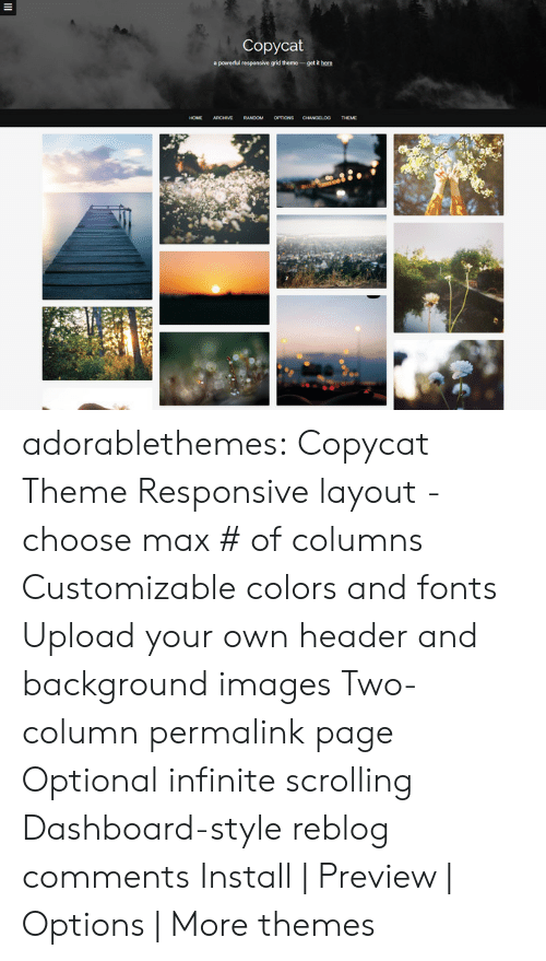 Target, Tumblr, and Blog: Copycat  apowedul responsive grid theme-getRh  RANDOM OPTIONS adorablethemes: Copycat Theme Responsive layout - choose max # of columns Customizable colors and fonts Upload your own header and background images Two-column permalink page Optional infinite scrolling Dashboard-style reblog comments Install | Preview | Options | More themes