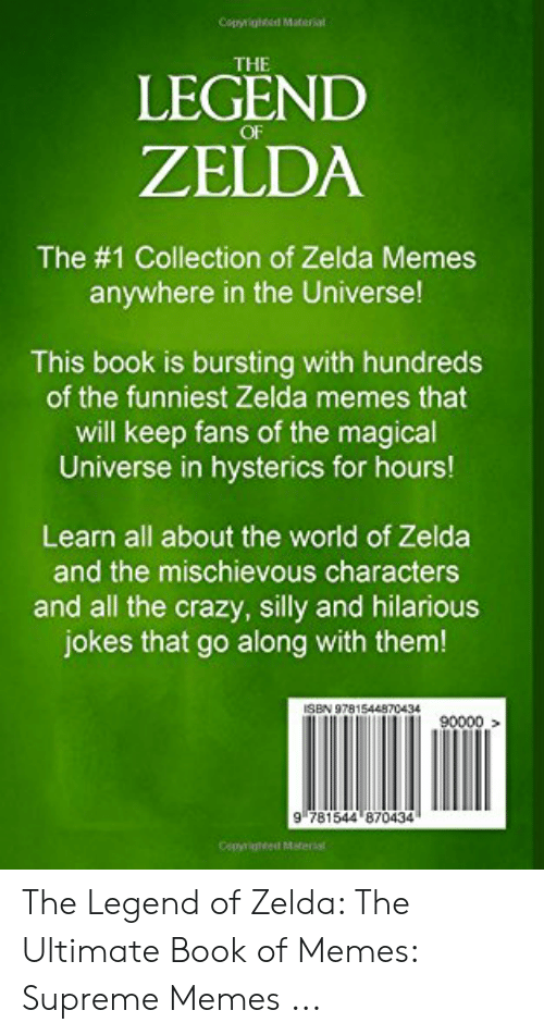 Memes Supreme: Copyrighed Materiat  THE  LEGEND  OF  ZELDA  The #1 Collection of Zelda Memes  anywhere in the Universe!  This book is bursting with hundreds  of the funniest Zelda memes that  will keep fans of the magical  Universe in hysterics for hours!  Learn all about the world of Zelda  and the mischievous characters  and all the crazy, silly and hilarious  jokes that go along with them!  81544870434  90000  9 781544 870434 The Legend of Zelda: The Ultimate Book of Memes: Supreme Memes ...