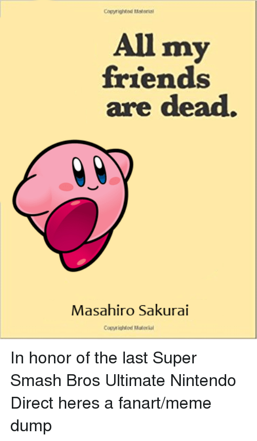 super smash bros: Copyrighted Material  All my  friends  are dead.  Masahiro Sakurai  Copy ighted Material In honor of the last Super Smash Bros Ultimate Nintendo Direct heres a fanart/meme dump
