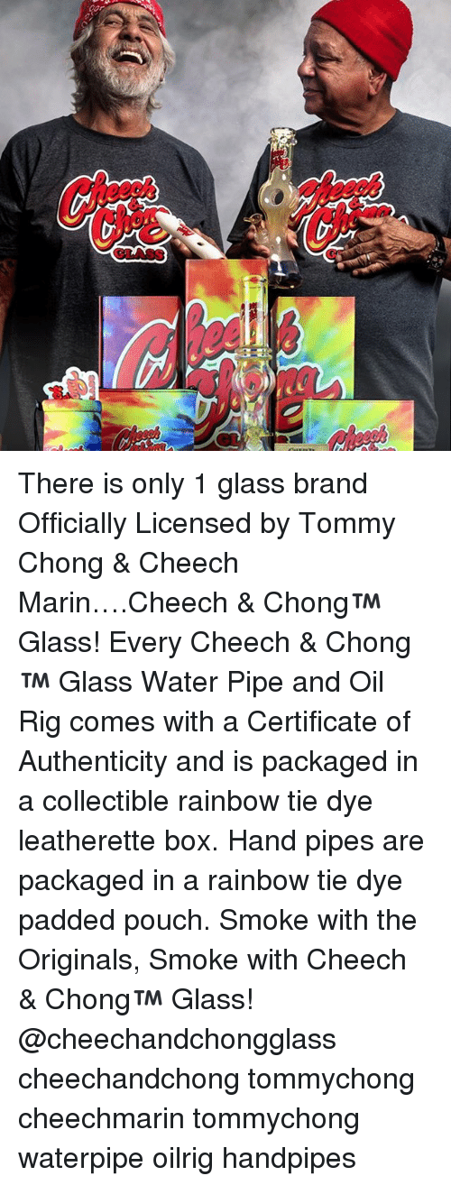 marinate: cor.  iwai There is only 1 glass brand Officially Licensed by Tommy Chong & Cheech Marin….Cheech & Chong™ Glass! Every Cheech & Chong™ Glass Water Pipe and Oil Rig comes with a Certificate of Authenticity and is packaged in a collectible rainbow tie dye leatherette box. Hand pipes are packaged in a rainbow tie dye padded pouch. Smoke with the Originals, Smoke with Cheech & Chong™ Glass! @cheechandchongglass cheechandchong tommychong cheechmarin tommychong waterpipe oilrig handpipes