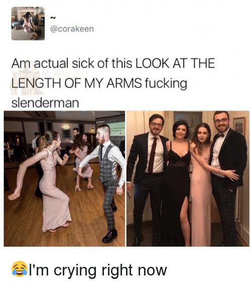 Crying, Fucking, and Memes: @corakeen  Am actual sick of this LOOK AT THE  LENGTH OF MY ARMS fucking  slenderman 😂I'm crying right now