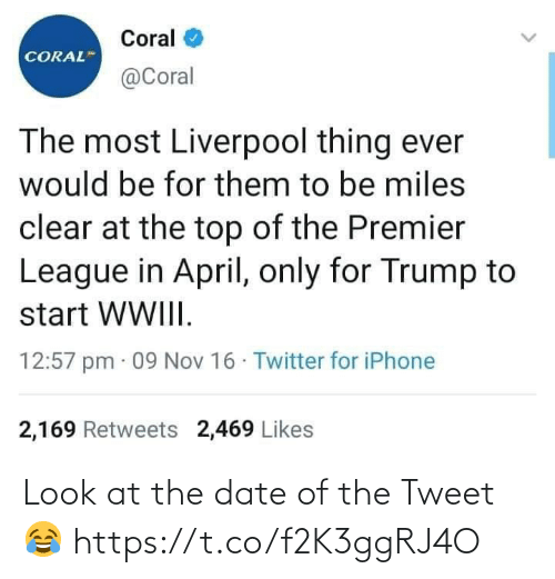 nov: Coral  CORAL  @Coral  The most Liverpool thing ever  would be for them to be miles  clear at the top of the Premier  League in April, only for Trump to  start WWIII.  12:57 pm · 09 Nov 16 · Twitter for iPhone  2,169 Retweets 2,469 Likes Look at the date of the Tweet 😂 https://t.co/f2K3ggRJ4O