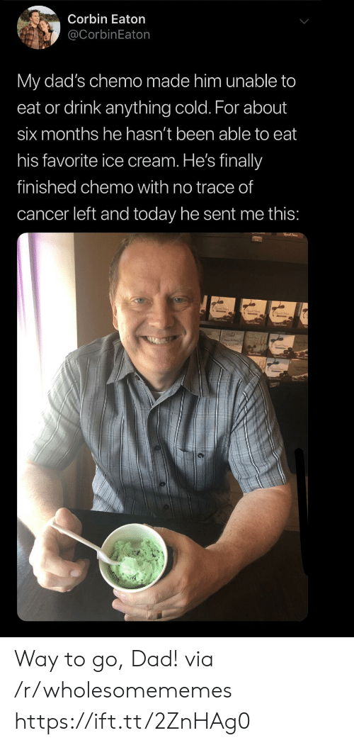 His Favorite: Corbin Eaton  @CorbinEaton  My dad's chemo made him unable to  eat or drink anything cold. For about  six months he hasn't been able to eat  his favorite ice cream. He's finally  finished chemo with no trace of  cancer left and today he sent me this: Way to go, Dad! via /r/wholesomememes https://ift.tt/2ZnHAg0