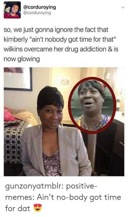 """Aint Nobody Got: @corduroying  @corduroving  so, we just gonna ignore the fact that  kimberly """"ain't nobody got time for that""""  wilkins overcame her drug addiction & is  now glowing gunzonyatmblr: positive-memes:  Ain't no-body got time for dat  😍"""