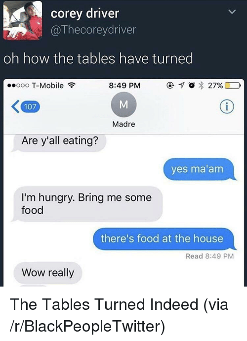Blackpeopletwitter, Food, and Hungry: corey driver  @Thecoreydriver  oh how the tables have turned  ooo T-Mobile  8:49 PM  O  27%)  107  Madre  Are y'all eating?  yes ma'am  I'm hungry. Bring me some  food  there's food at the house  Read 8:49 PM  Wow really <p>The Tables Turned Indeed (via /r/BlackPeopleTwitter)</p>
