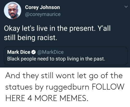 Dank, Memes, and Target: Corey Johnson  @coreymaurice  Okay let's live in the present. Yall  still being racist.  Mark Dice @MarkDice  Black people need to stop living in the past. And they still wont let go of the statues by ruggedburn FOLLOW HERE 4 MORE MEMES.