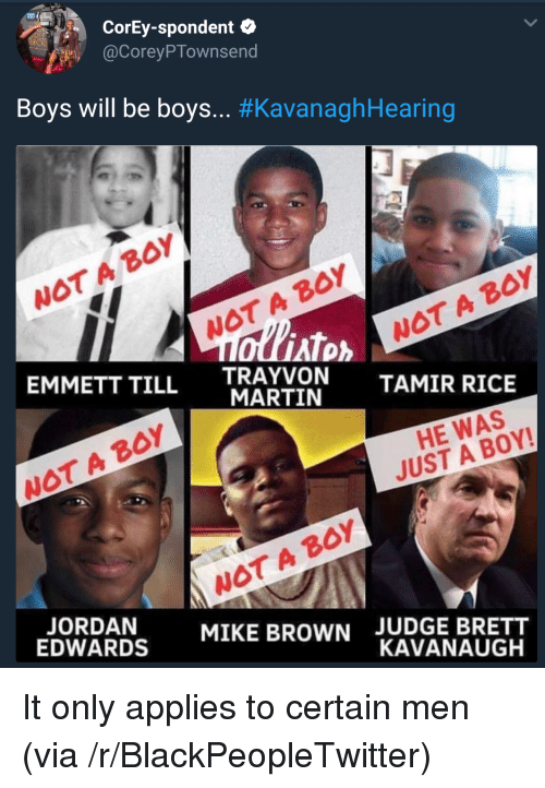Blackpeopletwitter, Martin, and Mike Brown: CorEy-spondent  @CoreyPTownsend  Boys will be boys.. #KavanaghHearing  WOT A BoY  WOT A BOY  AT  EMMETT TILL TRAYVON  WOT A B0Y  MARTIN  TAMIR RICE  WOT A BOY  HE WAS  JUST A BOY!  WOT A BOY  MIKE BROWN  EDWARDS  JUDGE BRETT  KAVANAUGH It only applies to certain men (via /r/BlackPeopleTwitter)