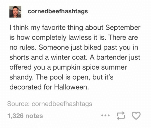 Shorts: cornedbeefhashtags  I think my favorite thing about September  is how completely lawless it is. There are  no rules. Someone just biked past you in  shorts and a winter coat. A bartender just  offered you a pumpkin spice summer  shandy. The pool is open, but it's  decorated for Halloween.  Source: cornedbeefhashtags  1,326 notes