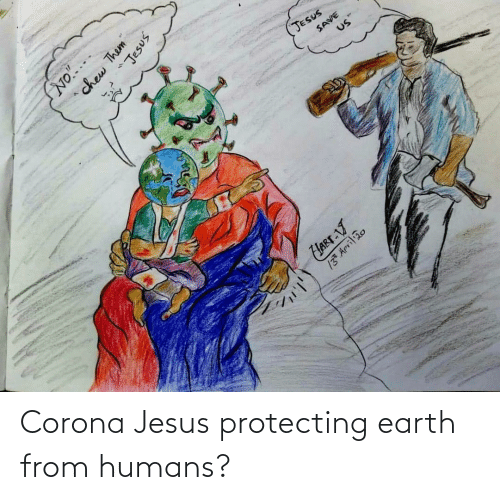 protecting: Corona Jesus protecting earth from humans?