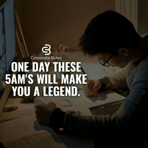 corporate: Corporate Bytes  ONE DAY THESE  5AM'S WILL MAKE  YOU A LEGEND.