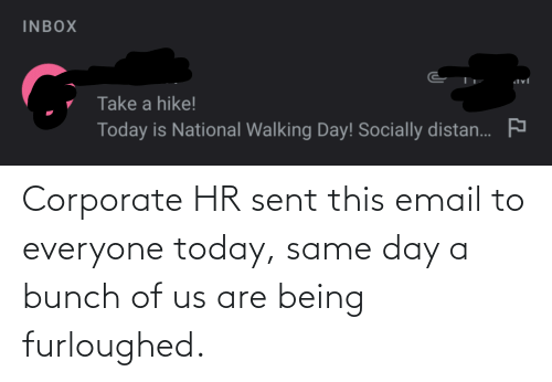 corporate: Corporate HR sent this email to everyone today, same day a bunch of us are being furloughed.