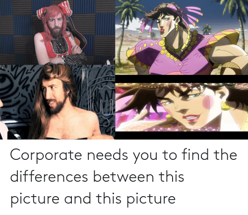 corporate: Corporate needs you to find the differences between this picture and this picture