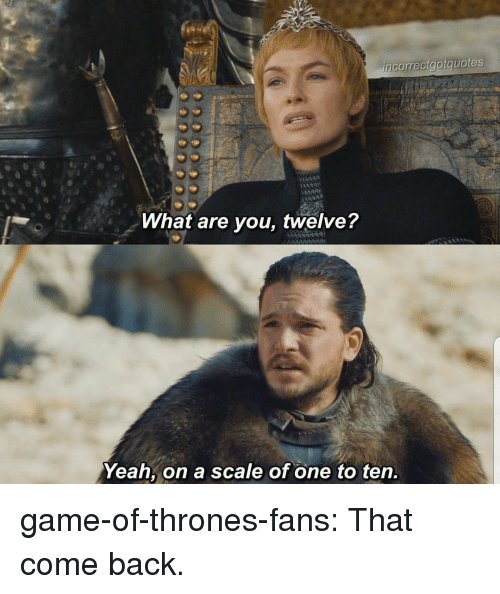 Game of Thrones, Tumblr, and Yeah: correctgotquotes  What are you, twelve?  Yeah, on a scale of one to ten. game-of-thrones-fans:  That come back.