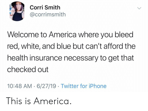 America, Iphone, and Twitter: Corri Smith  @corrimsmith  Welcome to America where you bleed  red, white, and blue but can't afford the  health insurance necessary to get that  checked out  10:48 AM 6/27/19 Twitter for iPhone This is America.