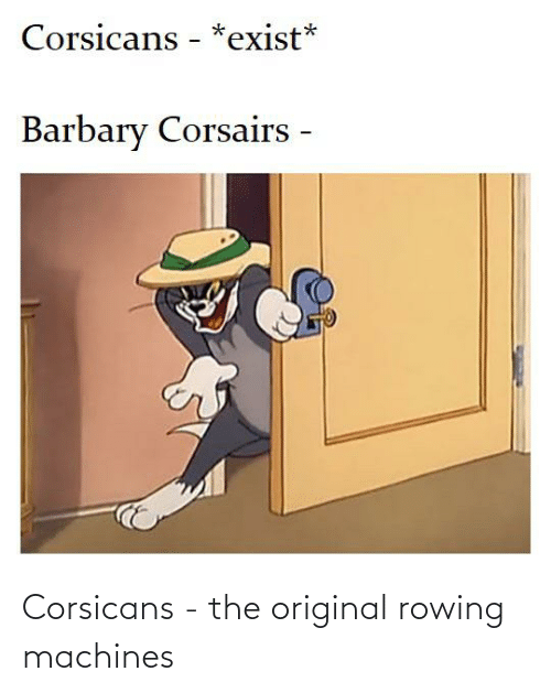 Rowing: Corsicans - *exist*  Barbary Corsairs - Corsicans - the original rowing machines
