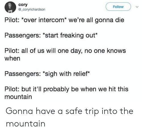 """One, One Day, and Safe: cory  a_coryrichardson  Follow  Pilot: *over intercom* we're all gonna die  Passengers: """"start freaking out*  Pilot: all of us will one day, no one knows  when  Passengers: """"sigh with relief  Pilot: but it'll probably be when we hit this  mountain Gonna have a safe trip into the mountain"""