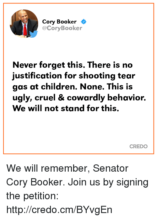 Children, Memes, and Ugly: Cory Booker <  @CoryBooker  Never forget this. There is no  justification for shooting tear  gas at children. None. This is  ugly, cruel & cowardly behavior.  We will not stand for this.  CREDO We will remember, Senator Cory Booker. Join us by signing the petition: http://credo.cm/BYvgEn