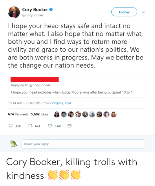 Civility: Cory Booker  @CoryBooker  Followv  I hope your head stays safe and intact no  matter what. I also hope that no matter what,  both you and I find ways to return more  civility and grace to our nation's politics. We  are both works in progress. May we better be  the change our nation needs.  Replying to @CoryBooker  I hope your head explodes when Judge Moore wins after being outspent 10 to 1  10:14 AM-9 Dec 2017 from Virginia, USA  674 Retweets 5,602 Likes  338th 674 5.6K  Tweet your reply Cory Booker, killing trolls with kindness 👏👏👏