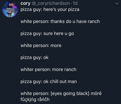 Chill, Pizza, and Black: cory @_coryrichardson 1d  pizza guy: here's your pizza  white person: thanks do u have ranch  pizza guy: sure here u go  white person: more  pizza guy: ok  whiter person: more ranch  pizza guy: ok chill out man  white person: Leyes going black] more  fuçkļng ranch