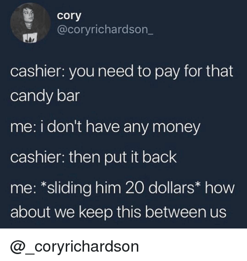 Candy, Money, and Dank Memes: cory  @coryrichardson_  cashier: you need to pay for that  candy bar  me: i don't have any money  cashier: then put it back  me: *sliding him 20 dollars* how  about we keep this between us @_coryrichardson