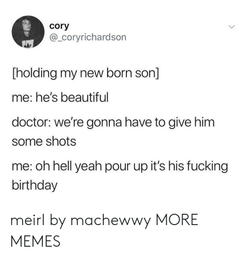 Beautiful, Birthday, and Dank: cory  @_coryrichardson  Tholding my new born son]  me: he's beautiful  doctor: we're gonna have to give him  some shots  me: oh hell yeah pour up it's his fucking  birthday meirl by machewwy MORE MEMES