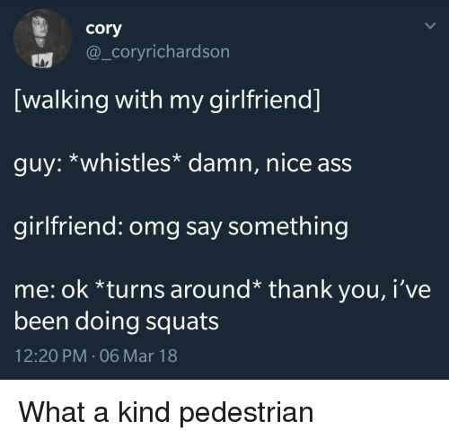 Ass, Omg, and Thank You: cory  @_coryrichardson  [walking with my girlfriend]  guy: *whistles* damn, nice ass  girlfriend: omg say something  me: ok *turns around* thank you, i've  been doing squats  12:20 PM-06 Mar 18 <p>What a kind pedestrian</p>