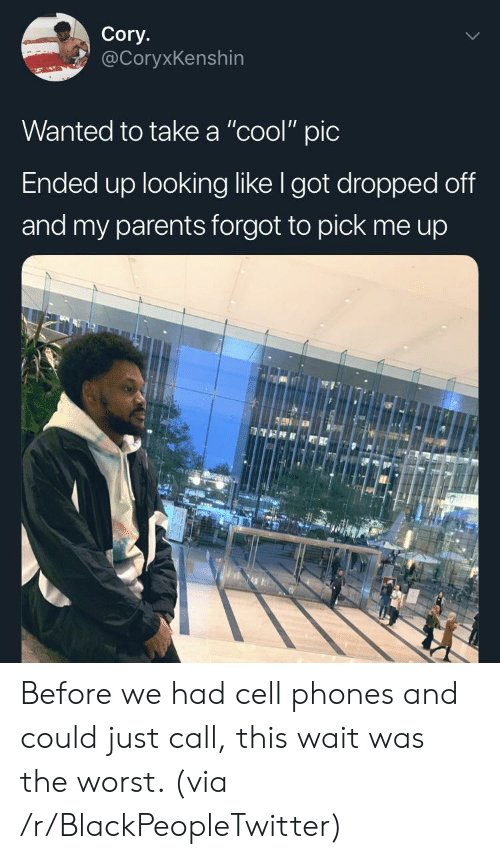 "call this: Cory.  @CoryxKenshin  Wanted to take a ""cool"" pic  Ended up looking like I got dropped off  and my parents forgot to pick me up Before we had cell phones and could just call, this wait was the worst. (via /r/BlackPeopleTwitter)"