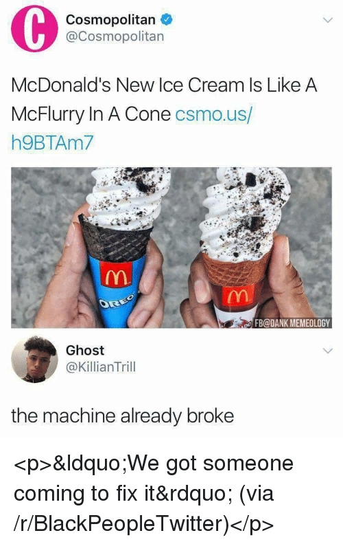 Cosmopolitan: Cosmopolitan  @Cosmopolitan  McDonald's New lce Cream Is Like A  McFlurry In A Cone csmo.us/  h9BTAm7  FB@DANK MEMEOLOGY  Ghost  @KillianTrill  the machine already broke <p>&ldquo;We got someone coming to fix it&rdquo; (via /r/BlackPeopleTwitter)</p>