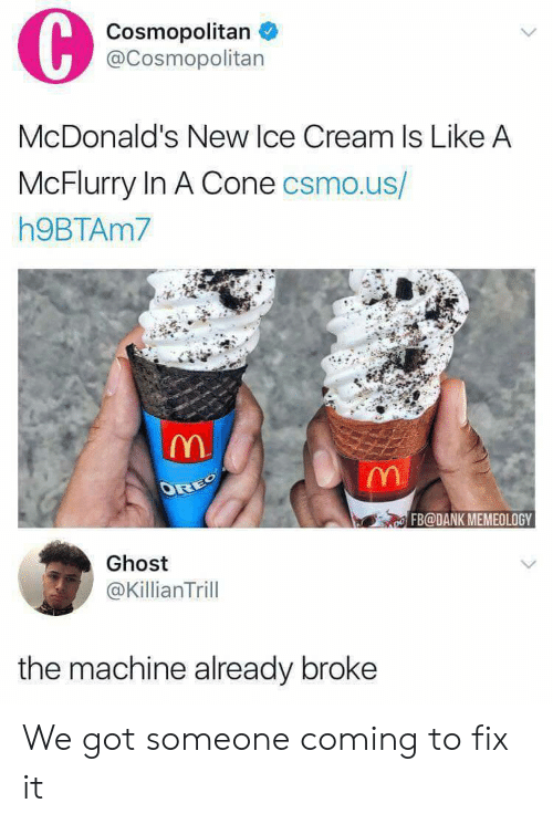Cosmopolitan: Cosmopolitan  @Cosmopolitan  McDonald's New lce Cream Is Like A  McFlurry In A Cone csmo.us/  h9BTAm7  FB@DANK MEMEOLOGY  Ghost  @KillianTrill  the machine already broke We got someone coming to fix it