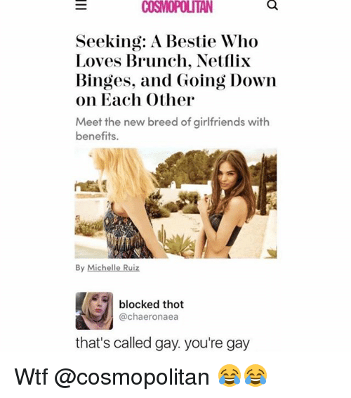 Cosmopolitan: COSMOPOLITAN  Seeking: A Bestie Who  Loves Brunch. Netflix  Binges, and Going Down  on Each Other  Meet the new breed of girlfriends with  benefits.  By Michelle Ruiz  · 1 blocked thot  @chaeronaea  that's called gay. you're gay Wtf @cosmopolitan 😂😂