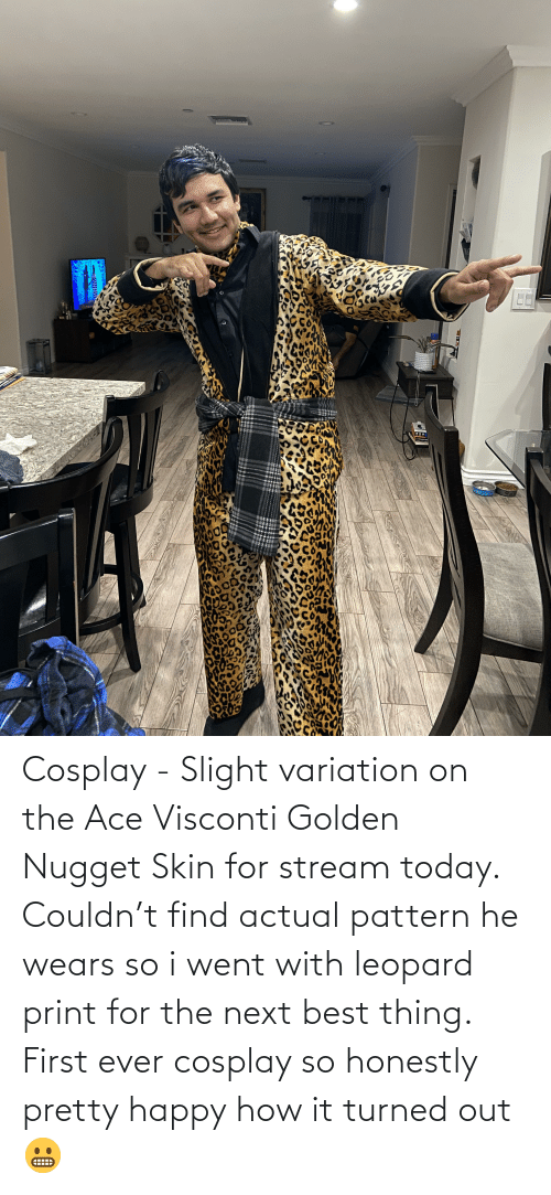 Cosplay: Cosplay - Slight variation on the Ace Visconti Golden Nugget Skin for stream today. Couldn't find actual pattern he wears so i went with leopard print for the next best thing. First ever cosplay so honestly pretty happy how it turned out 😬