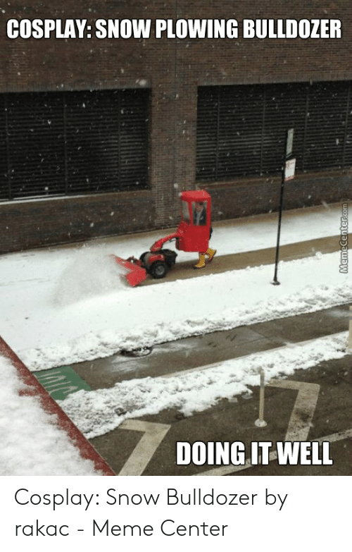Funny Snow Memes: COSPLAY: SNOW PLOWING BULLDOZER  DOINGIT WELL Cosplay: Snow Bulldozer by rakac - Meme Center