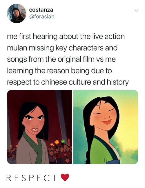 Mulan: costanza  @forasiah  me first hearing about the live action  mulan missing key characters and  songs from the original film vs me  learning the reason being due to  respect to chinese culture and history  30 R E S P E C T ♥️