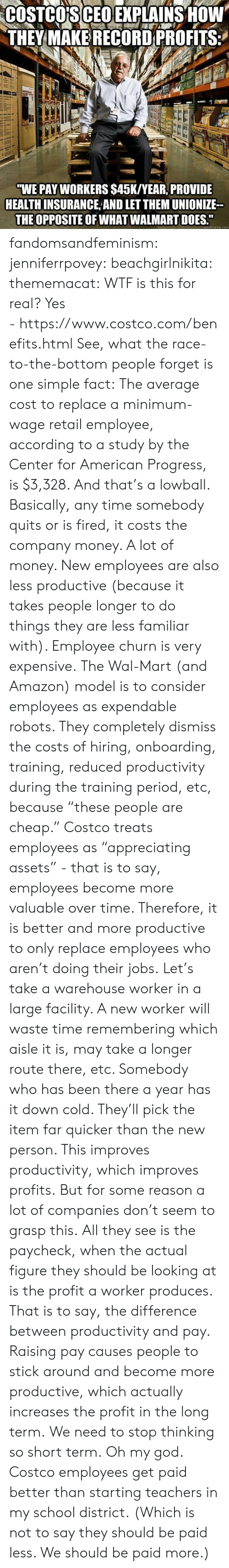 "Amazon, Costco, and God: COSTCO'S CEO EXPLAINS HOW  THEY MAKE RECORD PROFITS  ""WE PAY WORKERS $45K/YEAR, PROVIDE  HEALTH INSURANCE AND LET THEM UNIONIZE  THE OPPOSITE OF WHAT WALMART DOES.""  quickmeme.com fandomsandfeminism:  jenniferrpovey:  beachgirlnikita:  thememacat: WTF is this for real? Yes - https://www.costco.com/benefits.html  See, what the race-to-the-bottom people forget is one simple fact: The average cost to replace a minimum-wage retail employee, according to a study by the Center for American Progress, is $3,328. And that's a lowball. Basically, any time somebody quits or is fired, it costs the company money. A lot of money. New employees are also less productive (because it takes people longer to do things they are less familiar with). Employee churn is very expensive. The Wal-Mart (and Amazon) model is to consider employees as expendable robots. They completely dismiss the costs of hiring, onboarding, training, reduced productivity during the training period, etc, because ""these people are cheap."" Costco treats employees as ""appreciating assets"" - that is to say, employees become more valuable over time. Therefore, it is better and more productive to only replace employees who aren't doing their jobs. Let's take a warehouse worker in a large facility. A new worker will waste time remembering which aisle it is, may take a longer route there, etc. Somebody who has been there a year has it down cold. They'll pick the item far quicker than the new person. This improves productivity, which improves profits. But for some reason a lot of companies don't seem to grasp this. All they see is the paycheck, when the actual figure they should be looking at is the profit a worker produces. That is to say, the difference between productivity and pay. Raising pay causes people to stick around and become more productive, which actually increases the profit in the long term. We need to stop thinking so short term.   Oh my god. Costco employees get paid better than starting teachers in my school district.  (Which is not to say they should be paid less. We should be paid more.)"